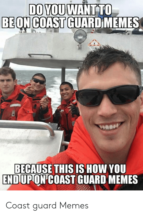 Funny Coast Guard: DO YOU WANT TO  BE ON COAST GUARD MEMES  BECAUSE THIS IS HOW YOU  ENDUPON COAST GUARD MEMES Coast guard Memes