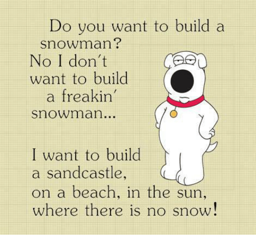 snowmans: Do you want to build a  snowman?  No I don't  want to build  freakin'  snowman..  I want to build  a sandcastle  on a beach, in the sun  where there is no snow!