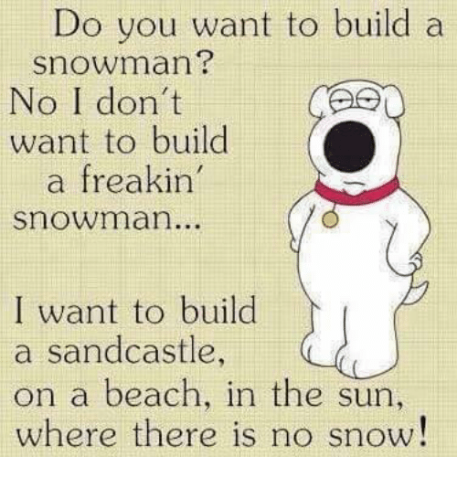 snowmans: Do you want to build a  Snowman?  No I don't  want to build  freakin'  Snowman..  I want to build  a sandcastle,  on a beach, in the sun  where there is no snow!