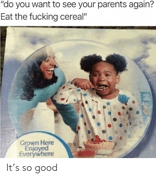 "Fucking, Parents, and Good: ""do you want to see your parents again?  Eat the fucking cereal""  Grown Here  Enjoyed  Everywhere It's so good"