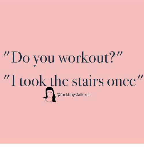 "Girl Memes, Once, and You: Do you workout?  I took the stairs once""  @fuckboysfailures"