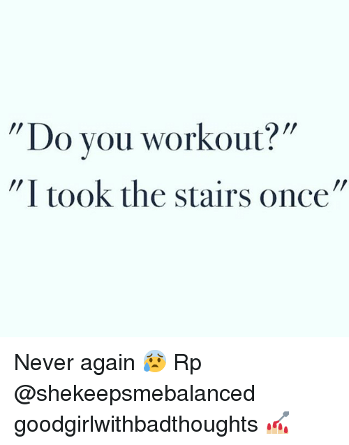 """Memes, Never, and 🤖: Do you workout?""""  """"I took the stairs once"""" Never again 😰 Rp @shekeepsmebalanced goodgirlwithbadthoughts 💅🏼"""