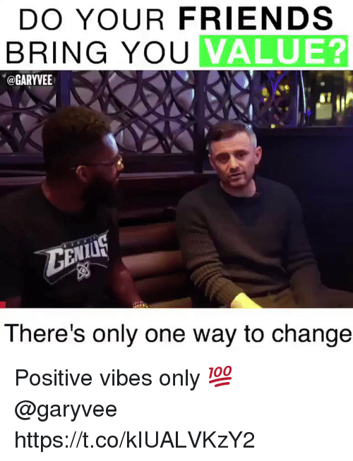 Friends, Change, and Only One: DO YOUR FRIENDS  BRING YOU  VALUE?  @GARYVEE  There's only one way to change Positive vibes only 💯 @garyvee https://t.co/kIUALVKzY2