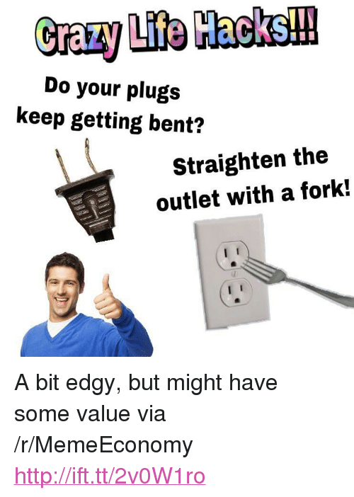 "Http, Edgy, and Via: Do your plugs  keep getting bent?  Straighten the  outlet with a fork! <p>A bit edgy, but might have some value via /r/MemeEconomy <a href=""http://ift.tt/2v0W1ro"">http://ift.tt/2v0W1ro</a></p>"