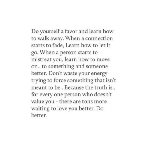 Energy, Love, and How To: Do yourself a favor and learn how  to walk away. When a connection  starts to fade, Learn how to let it  go. When a person starts to  mistreat you, learn how to move  on.. to something and someone  better. Don't waste your energy  trying to force something that isn't  meant to be.. Because the truth is..  for every one person who doesn't  value you there are tons more  waiting to love you better. Do  better.