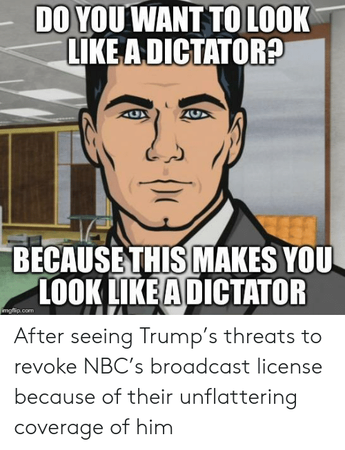 Unflattering: DO YOUWANT TO LOOK  LIKE ADICTATOR  BECAUSETHIS MAKES YOU  LOOK LIKEA DICTATOR  imgflip.com After seeing Trump's threats to revoke NBC's broadcast license because of their unflattering coverage of him