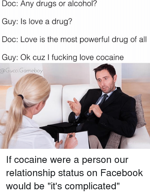 "Drugs, Facebook, and Gucci: Doc: Any drugs or alcohol?  Guy: Is love a drug?  Doc: Love is the most powerful drug of all  Guy: Ok cuz l king love cocaine  @Gucci Gameboy If cocaine were a person our relationship status on Facebook would be ""it's complicated"""