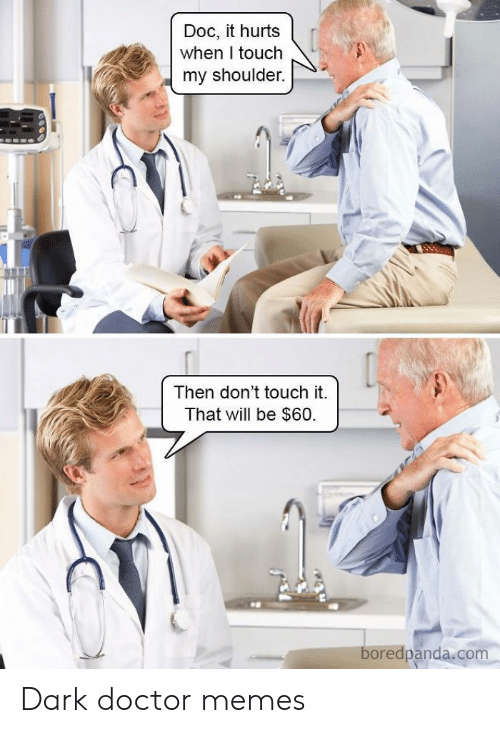 Doctor, Memes, and Dark: Doc, it hurts  when I touch  my shoulder.  Then don't touch it.  That will be $60  boredpanda.com Dark doctor memes