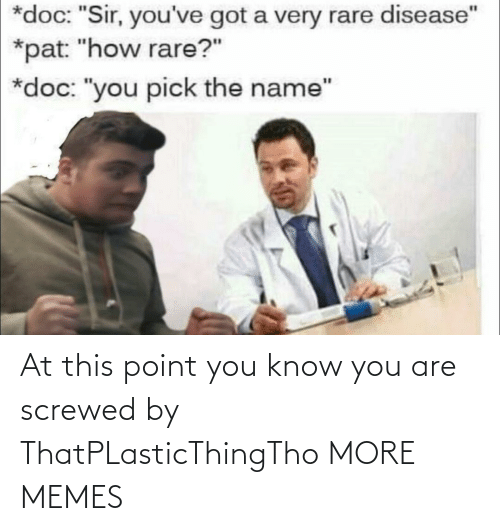 "sir: *doc: ""Sir, you've got a very rare disease""  *pat: ""how rare?""  *doc: ""you pick the name"" At this point you know you are screwed by ThatPLasticThingTho MORE MEMES"