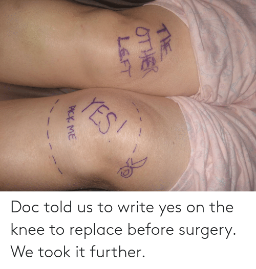 surgery: Doc told us to write yes on the knee to replace before surgery. We took it further.