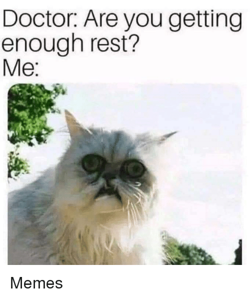 Doctor, Memes, and Rest: Doctor: Are you getting  enough rest?  Me Memes