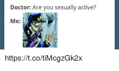 Doctor, You, and Are You: Doctor: Are you sexually active?  Me: https://t.co/tiMcgzGk2x