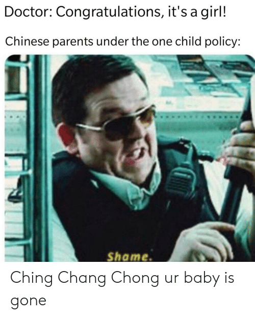 Doctor, Parents, and Chinese: Doctor: Congratulations, it's a girl!  Chinese parents under the one child policy:  Shame Ching Chang Chong ur baby is gone