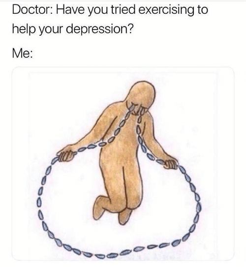 Doctor, Depression, and Help: Doctor: Have you tried exercising to  help your depression?  Me: