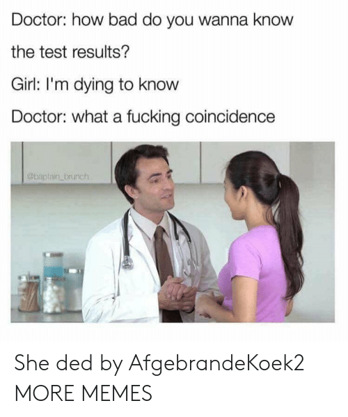 brunch: Doctor: how bad do you wanna know  the test results?  Girl: I'm dying to know  Doctor: what a fucking coincidence  @baptain brunch She ded by AfgebrandeKoek2 MORE MEMES