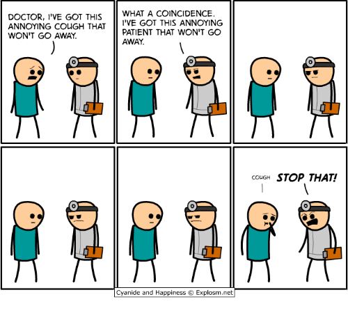 Dank, Doctor, and Cyanide and Happiness: DOCTOR, I'VE GOT THIS WHAT A COINCIDENCE  ANNOYING COuGH THATI'VE GOT THIS ANNOYING  WON'T GO AWAY  PATIENT THAT WON'T GO  AWAY.  couGH STOP THAT!  0  Cyanide and Happiness © Explosm.net