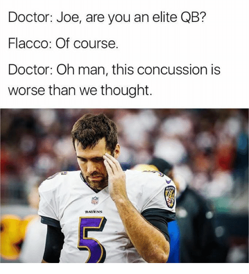 Concussion: Doctor: Joe, are you an elite QB?  Flacco: Of course.  Doctor: Oh man, this concussion is  worse than we thought.  RAVENS