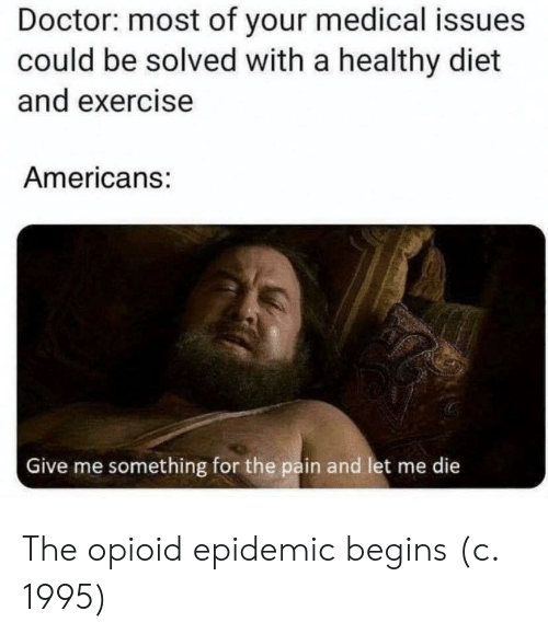 The Pain: Doctor: most of your medical issues  could be solved with a healthy diet  and exercise  Americans:  Give me something for the pain and let me die  क The opioid epidemic begins (c. 1995)