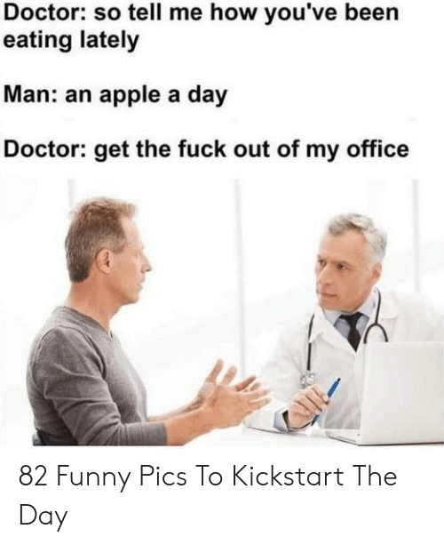 so tell me: Doctor: so tell me how you've been  eating lately  Man: an apple a day  octor: get the fuck out of my office 82 Funny Pics To Kickstart The Day
