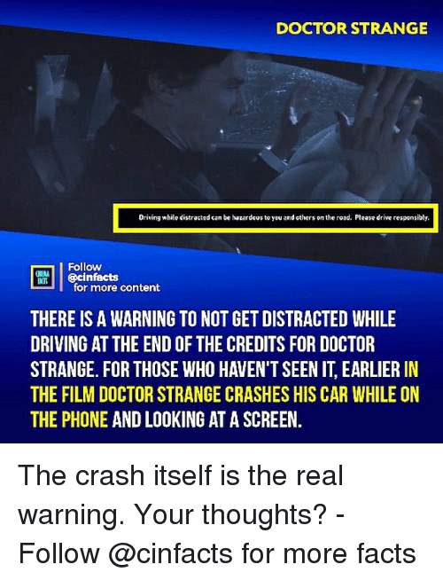 Doctor, Driving, and Facts: DOCTOR STRANGE  Driving while distractad can be hazardous to you and others on the road. Please drive responsibly.  Follow  ecinfacts  for more content  THERE IS A WARNING TO NOT GET DISTRACTED WHILE  DRIVING AT THE END OF THE CREDITS FOR DOCTOR  STRANGE. FOR THOSE WHO HAVEN'T SEEN IT, EARLIER IN  THE FILM DOCTOR STRANGE CRASHES HIS CAR WHILE ON  THE PHONE AND LOOKING AT A SCREEN. The crash itself is the real warning. Your thoughts?⠀ -⠀⠀ Follow @cinfacts for more facts
