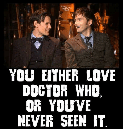 Doctor, Love, and Memes: DOCTOR  TARD  YOU EITHER LOVE  DOCTOR WHO  OR YOU VE  NEVER SEEN IT