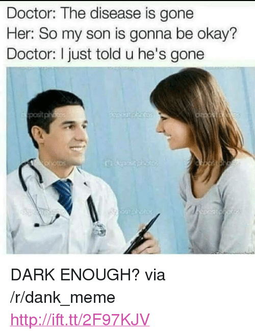 "Dank, Doctor, and Meme: Doctor: The disease is gone  Her: So my son is gonna be okay?  Doctor: I just told u he's gone  posit <p>DARK ENOUGH? via /r/dank_meme <a href=""http://ift.tt/2F97KJV"">http://ift.tt/2F97KJV</a></p>"