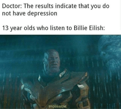 Doctor, Memes, and Depression: Doctor: The results indicate that you do  not have depression  13 year olds who listen to Billie Eilish:  Impossible