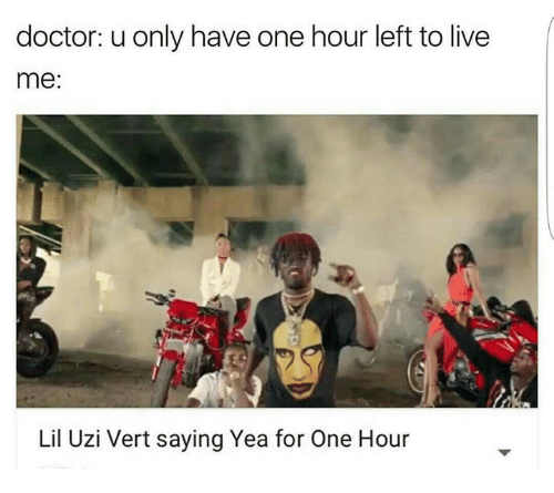 Lil Uzi Vert: doctor: u only have one hour left to live  me  Lil Uzi Vert saying Yea for One Hour