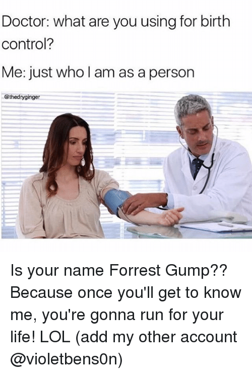 Doctor, Forrest Gump, and Life: Doctor: what are you using for birth  control?  Me: just who l am as a person  @thedryginger Is your name Forrest Gump?? Because once you'll get to know me, you're gonna run for your life! LOL (add my other account @violetbens0n)