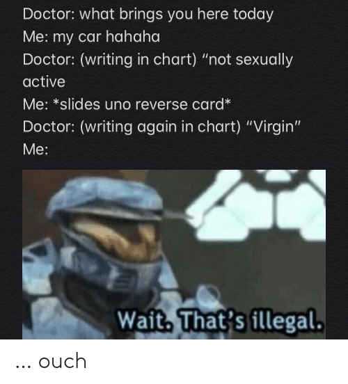 """Chart: Doctor: what brings you here today  Me: my car hahaha  Doctor: (writing in chart) """"not sexually  active  Me: *slides uno reverse card*  Doctor: (writing again in chart) """"Virgin""""  Мe:  Wait, That's fllegal. … ouch"""