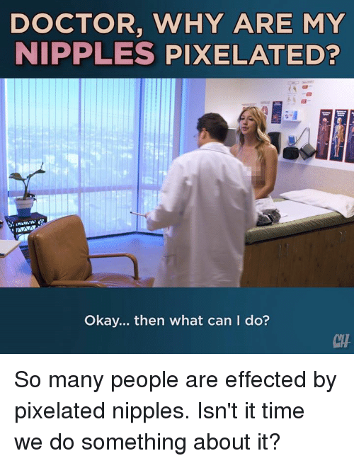 Doctor, Memes, and Okay: DOCTOR, WHY ARE MY  NIPPLES PIXELATED?  Okay... then what can I do?  CH So many people are effected by pixelated nipples. Isn't it time we do something about it?