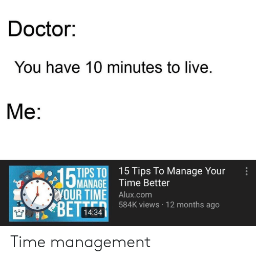 Doctor, Live, and Time: Doctor:  You have 10 minutes to live  Ме:  PS TO 15 Tips To Manage Your  MANAGE Time Better  YOUR TIME Alux.com  BETT  584K views 12 months ago  14:34 Time management