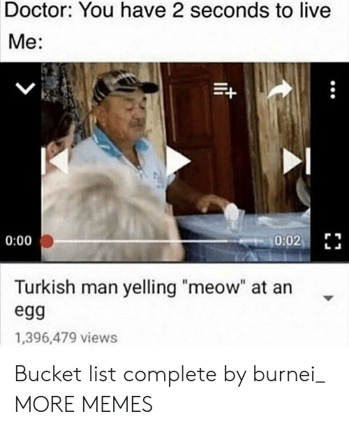"Bucket List, Dank, and Doctor: Doctor: You have 2 seconds to live  Me:  0:02  0:00  Turkish man yelling ""meow"" at an  egg  1,396,479 views Bucket list complete by burnei_ MORE MEMES"
