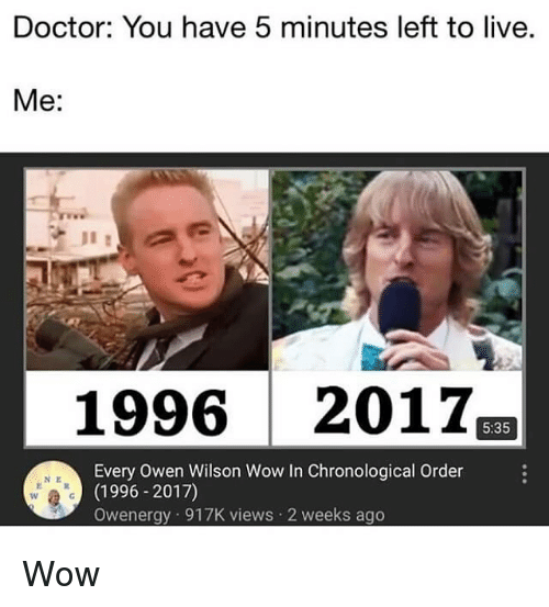 Doctor, Wow, and Live: Doctor: You have 5 minutes left to live.  Me:  1996 2017  5:35  Every Owen Wilson Wow In Chronological Order  (1996 -2017)  Owenergy 917K views 2 weeks ago  N E Wow