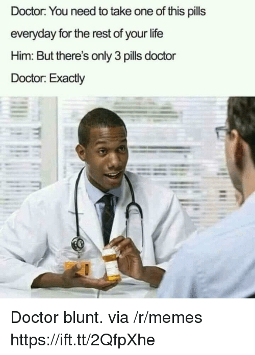 Doctor, Life, and Memes: Doctor: You need to take one of this pills  everyday for the rest of your life  Him: But there's only 3 pills doctor  Doctor Exactly Doctor blunt. via /r/memes https://ift.tt/2QfpXhe