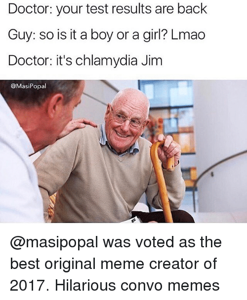 meme creator: Doctor: your test results are back  Guy: so is it a boy or a girl? Lmao  Doctor: it's chlamydia Jim  @MasiPopal @masipopal was voted as the best original meme creator of 2017. Hilarious convo memes