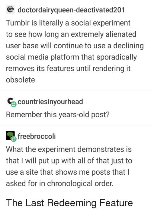 alienated: doctordairyqueen-deactivated201  Tumblr is literally a social experiment  to see how long an extremely alienated  user base will continue to use a declining  social media platform that sporadically  removes its features until rendering it  obsolete  countriesinyourhead  Remember this years-old post?  freebroccoli  What the experiment demonstrates is  that I will put up with all of that just to  use a site that shows me posts that I  asked for in chronological order The Last Redeeming Feature