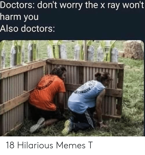 Memes, Hilarious, and Ray: Doctors: don't worry the x ray won'  harm you  Also doctors: 18 Hilarious Memes T