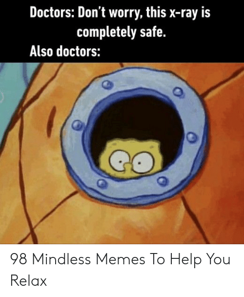 Memes, Help, and Ray: Doctors: Don't worry, this x-ray is  completely safe.  Also doctors: 98 Mindless Memes To Help You Relax