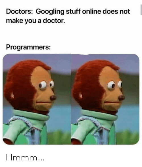 Doctor, Stuff, and Online: Doctors: Googling stuff online does not  make you a doctor.  Programmers: Hmmm…