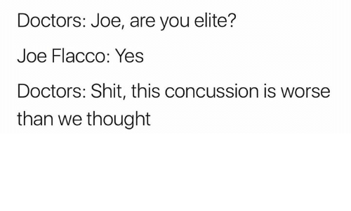 Concussion, Nfl, and Shit: Doctors: Joe, are you elite?  Joe Flacco: Yes  Doctors: Shit, this concussion is worse  than we thought
