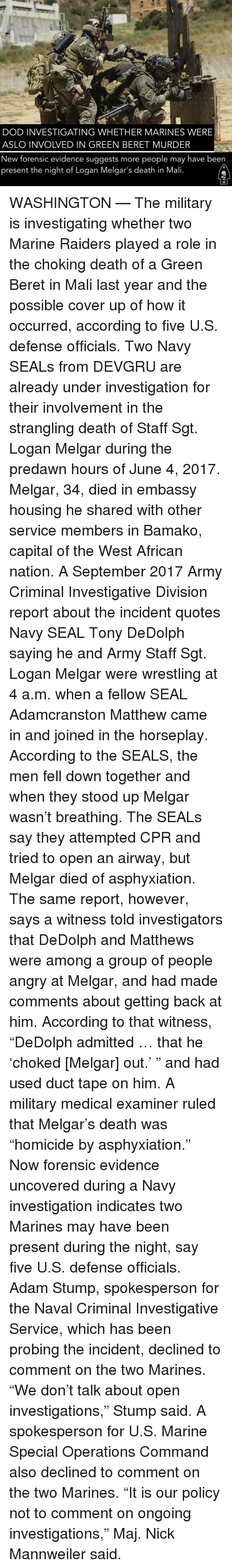 """Memes, Wrestling, and Army: DOD INVESTIGATING WHETHER MARINES WERE  ASLO INVOLVED IN GREEN BERET MURDER  New forensic evidence suggests more people may have been  present the night of Logan Melgar's death in Mali WASHINGTON — The military is investigating whether two Marine Raiders played a role in the choking death of a Green Beret in Mali last year and the possible cover up of how it occurred, according to five U.S. defense officials. Two Navy SEALs from DEVGRU are already under investigation for their involvement in the strangling death of Staff Sgt. Logan Melgar during the predawn hours of June 4, 2017. Melgar, 34, died in embassy housing he shared with other service members in Bamako, capital of the West African nation. A September 2017 Army Criminal Investigative Division report about the incident quotes Navy SEAL Tony DeDolph saying he and Army Staff Sgt. Logan Melgar were wrestling at 4 a.m. when a fellow SEAL Adamcranston Matthew came in and joined in the horseplay. According to the SEALS, the men fell down together and when they stood up Melgar wasn't breathing. The SEALs say they attempted CPR and tried to open an airway, but Melgar died of asphyxiation. The same report, however, says a witness told investigators that DeDolph and Matthews were among a group of people angry at Melgar, and had made comments about getting back at him. According to that witness, """"DeDolph admitted … that he 'choked [Melgar] out.' """" and had used duct tape on him. A military medical examiner ruled that Melgar's death was """"homicide by asphyxiation."""" Now forensic evidence uncovered during a Navy investigation indicates two Marines may have been present during the night, say five U.S. defense officials. Adam Stump, spokesperson for the Naval Criminal Investigative Service, which has been probing the incident, declined to comment on the two Marines. """"We don't talk about open investigations,"""" Stump said. A spokesperson for U.S. Marine Special Operations Command also declined to comme"""