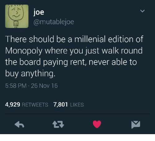 A Millenial: doe  it @mutable joe  There should be a millenial edition of  Monopoly where you just walk round  the board paying rent, never able to  buy anything.  5:58 PM 26 Nov 16  4,929 RETWEETS 7,801 LIKES