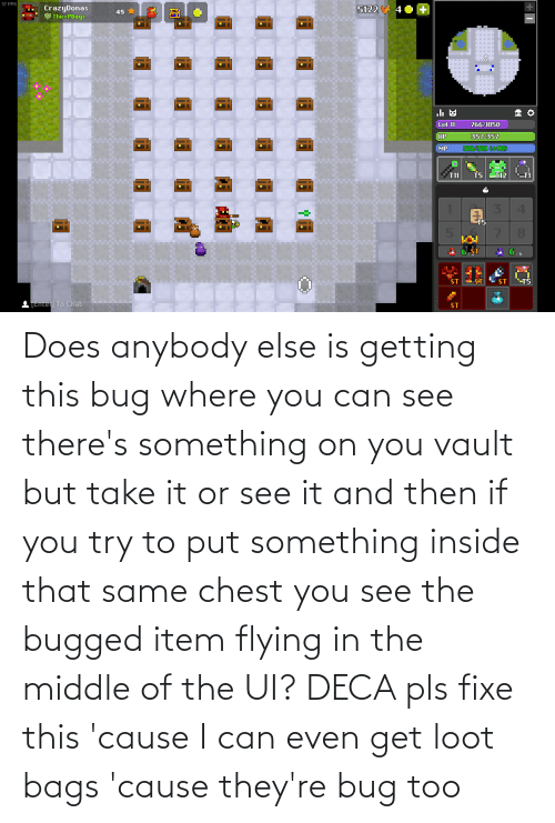 The Middle: Does anybody else is getting this bug where you can see there's something on you vault but take it or see it and then if you try to put something inside that same chest you see the bugged item flying in the middle of the UI? DECA pls fixe this 'cause I can even get loot bags 'cause they're bug too