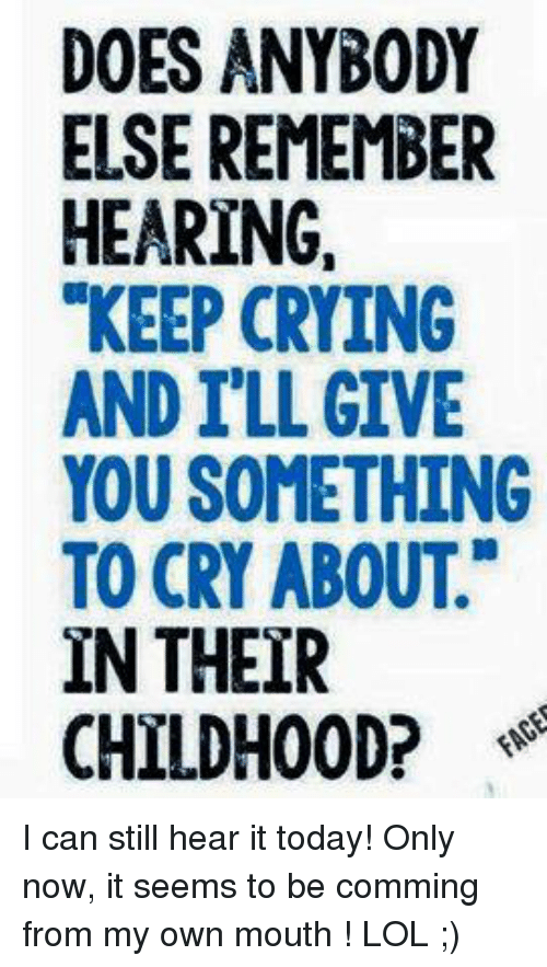"""Crying, Doe, and Memes: DOES ANYBODY  ELSE REMEMBER  HEARING.  """"KEEP CRYING  AND ILL GIVE  YOU SOMETHING  TO CRY ABOUT.""""  IN THEIR  CHILDHOOD? I can still hear it today!  Only now, it seems to be comming from my own mouth ! LOL ;)"""
