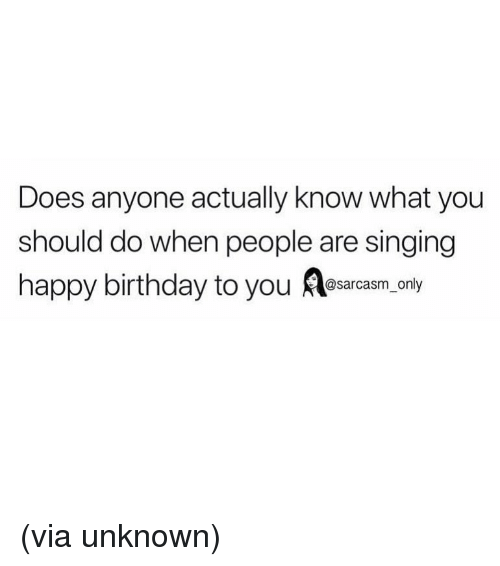 Birthday, Funny, and Memes: Does anyone actually know what you  should do when people are singing  happy birthday to you Aesarcasm anly (via unknown)