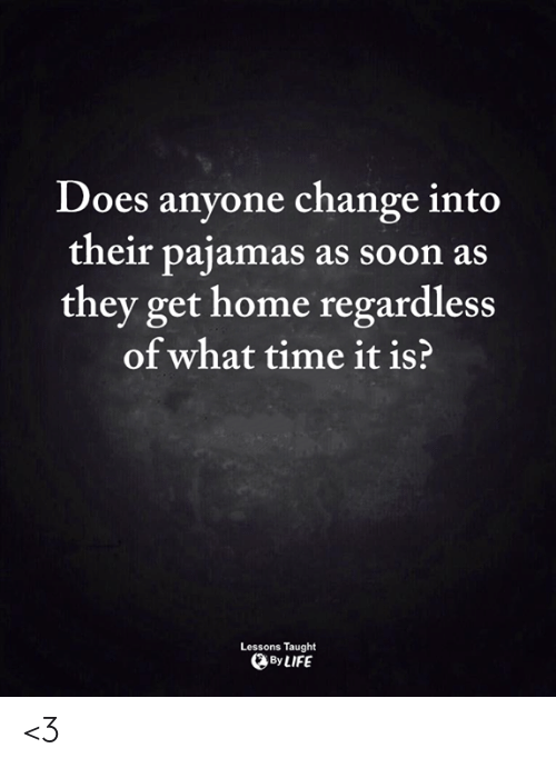 What Time It Is: Does anyone change into  their pajamas as soon as  they get home regardless  of what time it is?  Lessons Taught  By LIFE <3