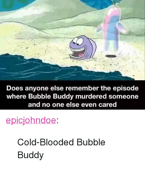 "cold blooded: Does anyone else remember the episode  where Bubble Buddy murdered someone  and no one else even cared <p><a href=""https://epicjohndoe.tumblr.com/post/172174930992/cold-blooded-bubble-buddy"" class=""tumblr_blog"">epicjohndoe</a>:</p>  <blockquote><p>Cold-Blooded Bubble Buddy</p></blockquote>"
