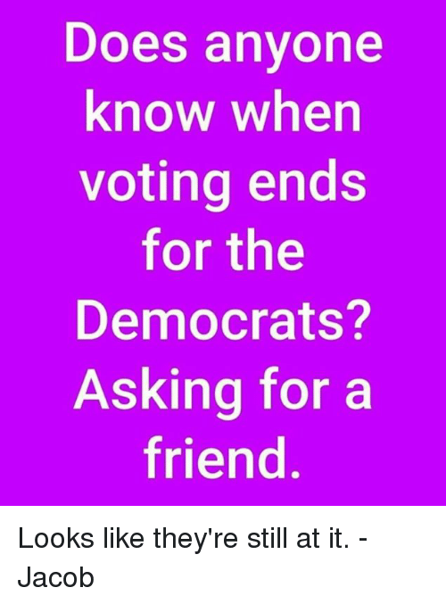 Memes, Anyone Know, and Asking: Does anyone  know when  voting ends  for the  Democrats?  Asking for a  friend Looks like they're still at it. -Jacob