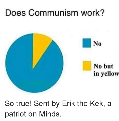 Memes, True, and Work: Does Communism work?  No  0  No but  in yellow So true!  Sent by Erik the Kek, a patriot on Minds.